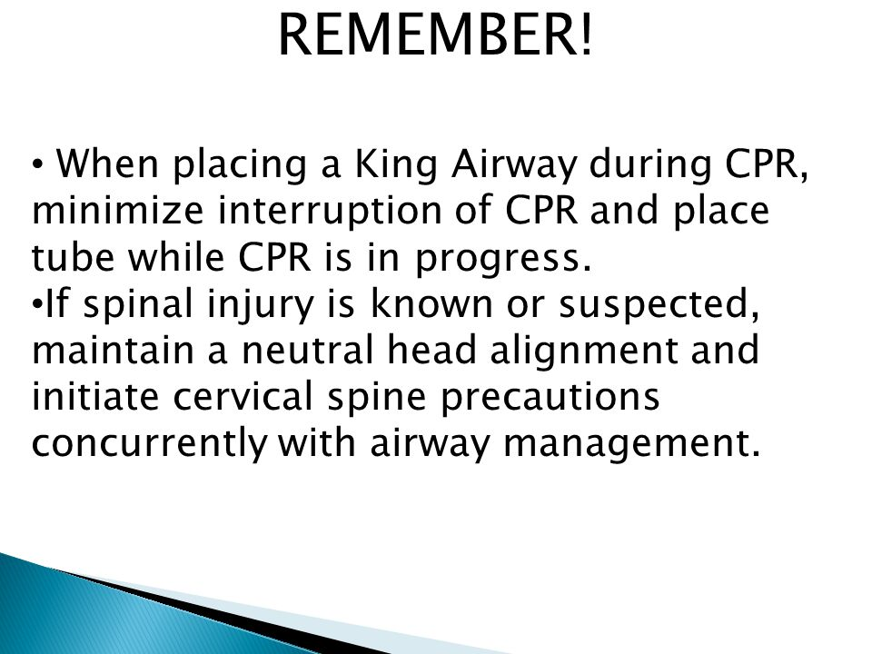 REMEMBER! When placing a King Airway during CPR, minimize interruption of CPR and place tube while CPR is in progress.