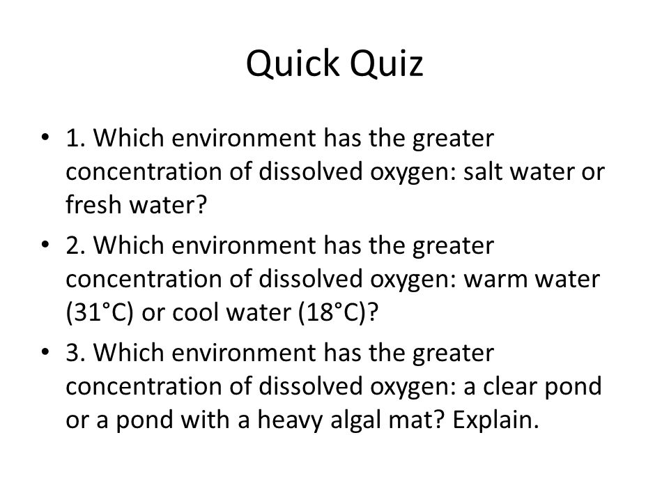 Quick Quiz 1. Which environment has the greater concentration of dissolved oxygen: salt water or fresh water