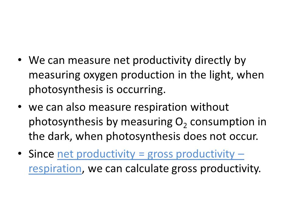 We can measure net productivity directly by measuring oxygen production in the light, when photosynthesis is occurring.