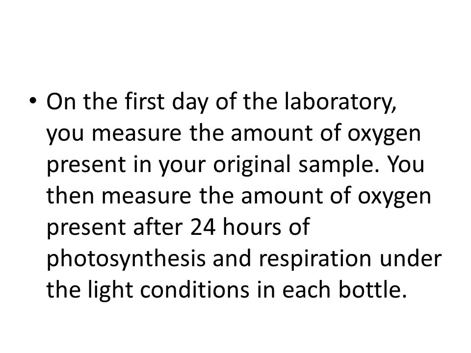 On the first day of the laboratory, you measure the amount of oxygen present in your original sample.