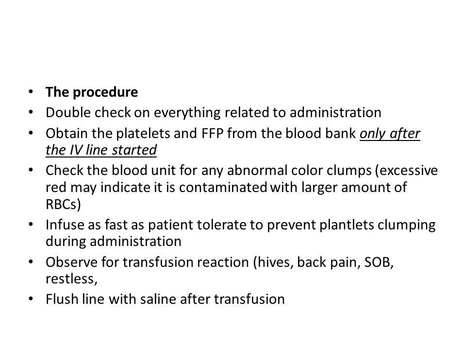 The procedure Double check on everything related to administration. Obtain the platelets and FFP from the blood bank only after the IV line started.
