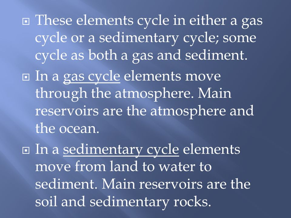 These elements cycle in either a gas cycle or a sedimentary cycle; some cycle as both a gas and sediment.