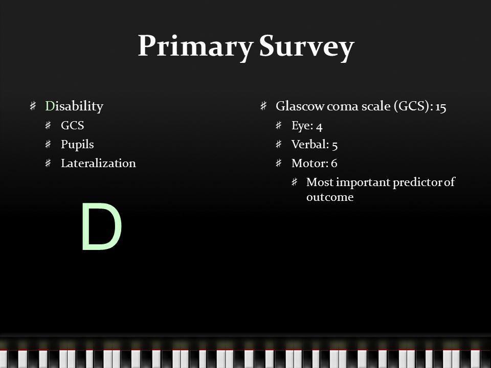 D Primary Survey Disability Glascow coma scale (GCS): 15 GCS Pupils