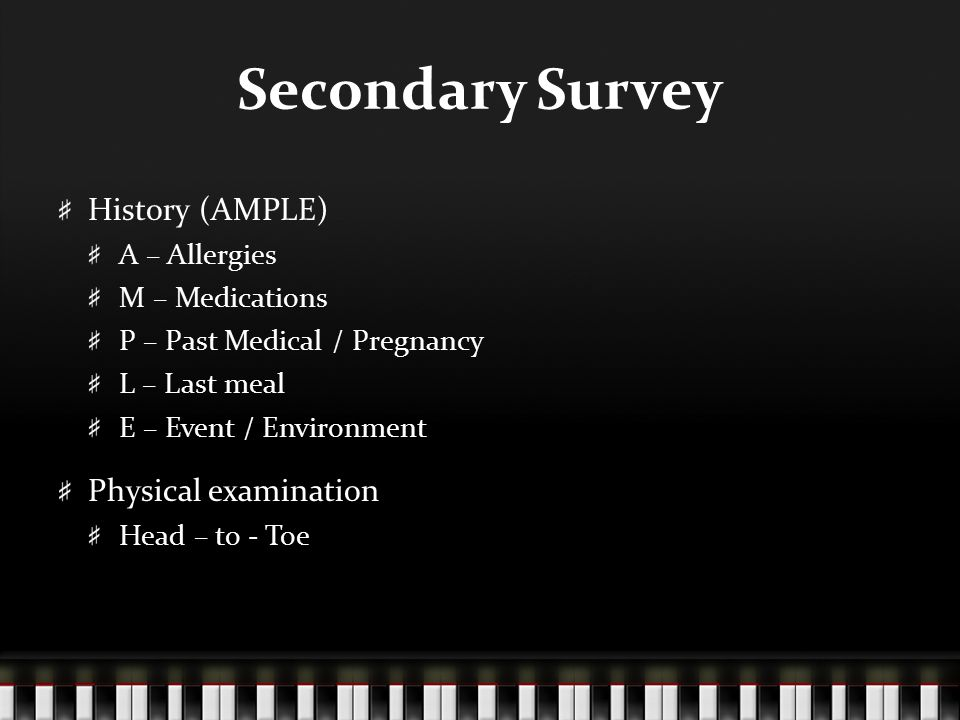 Secondary Survey History (AMPLE) Physical examination A – Allergies