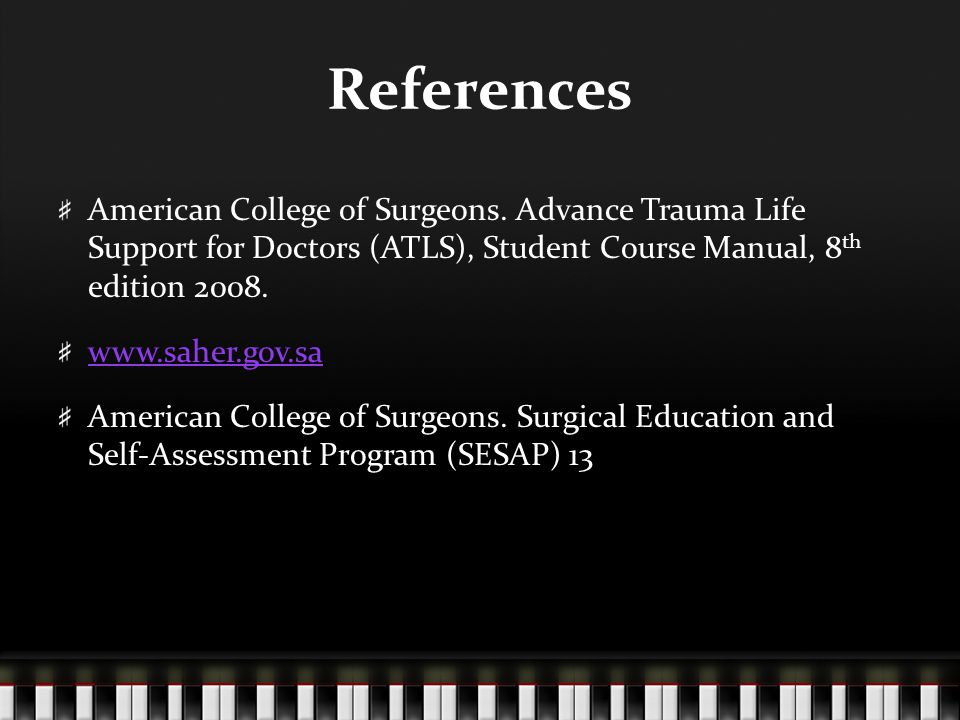 References American College of Surgeons. Advance Trauma Life Support for Doctors (ATLS), Student Course Manual, 8th edition 2008.