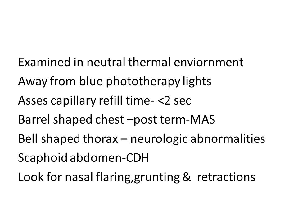 Examined in neutral thermal enviornment Away from blue phototherapy lights Asses capillary refill time- <2 sec Barrel shaped chest –post term-MAS Bell shaped thorax – neurologic abnormalities Scaphoid abdomen-CDH Look for nasal flaring,grunting & retractions