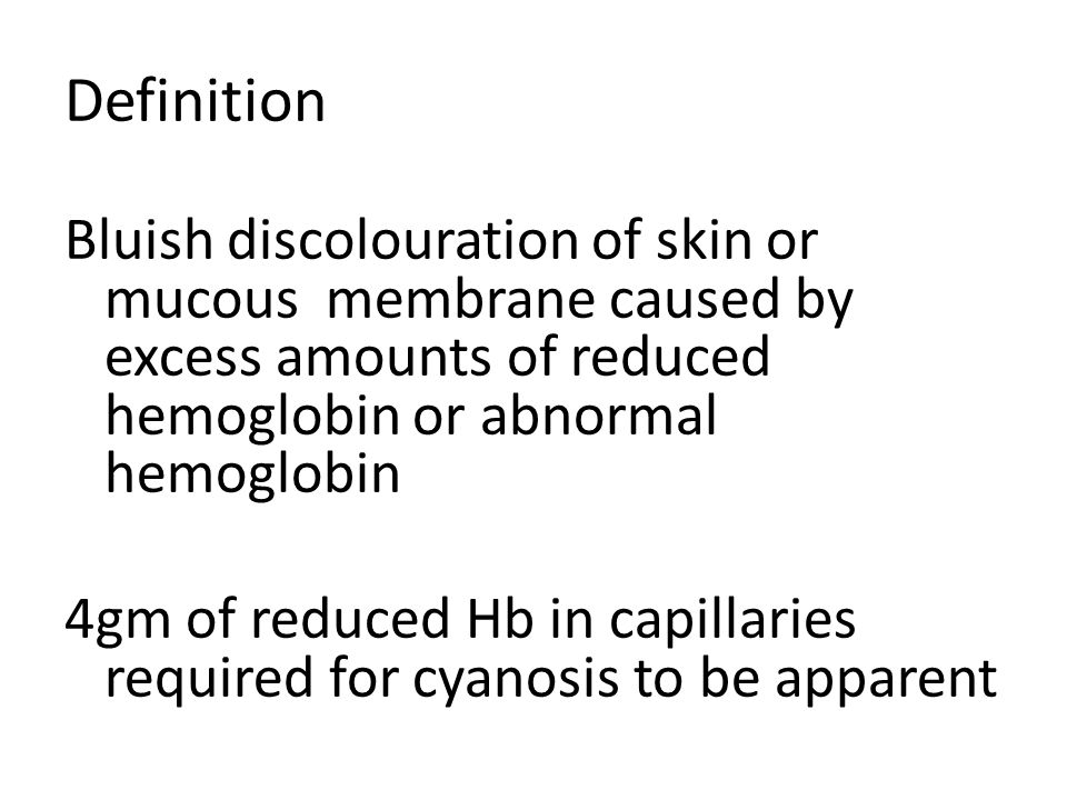 Definition Bluish discolouration of skin or mucous membrane caused by excess amounts of reduced hemoglobin or abnormal hemoglobin.
