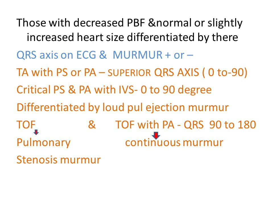 Those with decreased PBF &normal or slightly increased heart size differentiated by there QRS axis on ECG & MURMUR + or – TA with PS or PA – SUPERIOR QRS AXIS ( 0 to-90) Critical PS & PA with IVS- 0 to 90 degree Differentiated by loud pul ejection murmur TOF & TOF with PA - QRS 90 to 180 Pulmonary continuous murmur Stenosis murmur