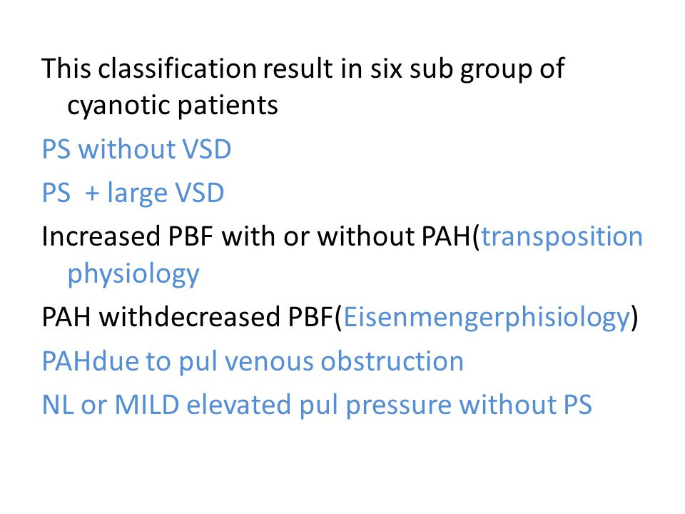 This classification result in six sub group of cyanotic patients PS without VSD PS + large VSD Increased PBF with or without PAH(transposition physiology PAH withdecreased PBF(Eisenmengerphisiology) PAHdue to pul venous obstruction NL or MILD elevated pul pressure without PS