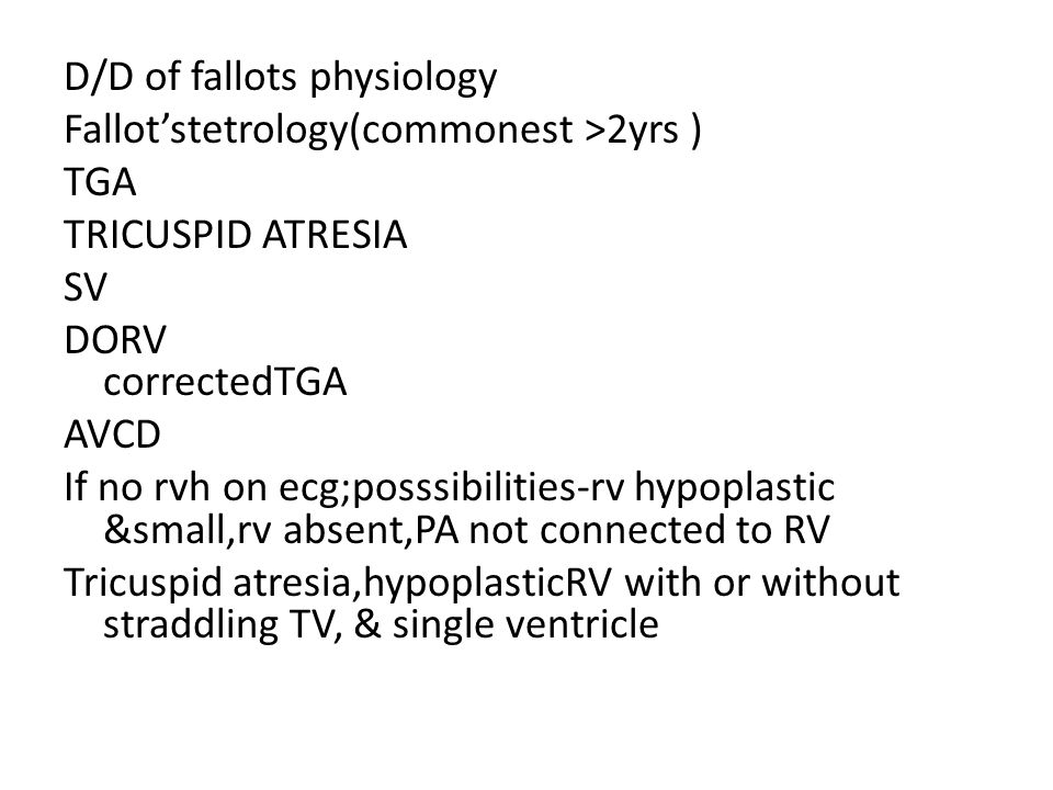 D/D of fallots physiology Fallot'stetrology(commonest >2yrs ) TGA TRICUSPID ATRESIA SV DORV correctedTGA AVCD If no rvh on ecg;posssibilities-rv hypoplastic &small,rv absent,PA not connected to RV Tricuspid atresia,hypoplasticRV with or without straddling TV, & single ventricle
