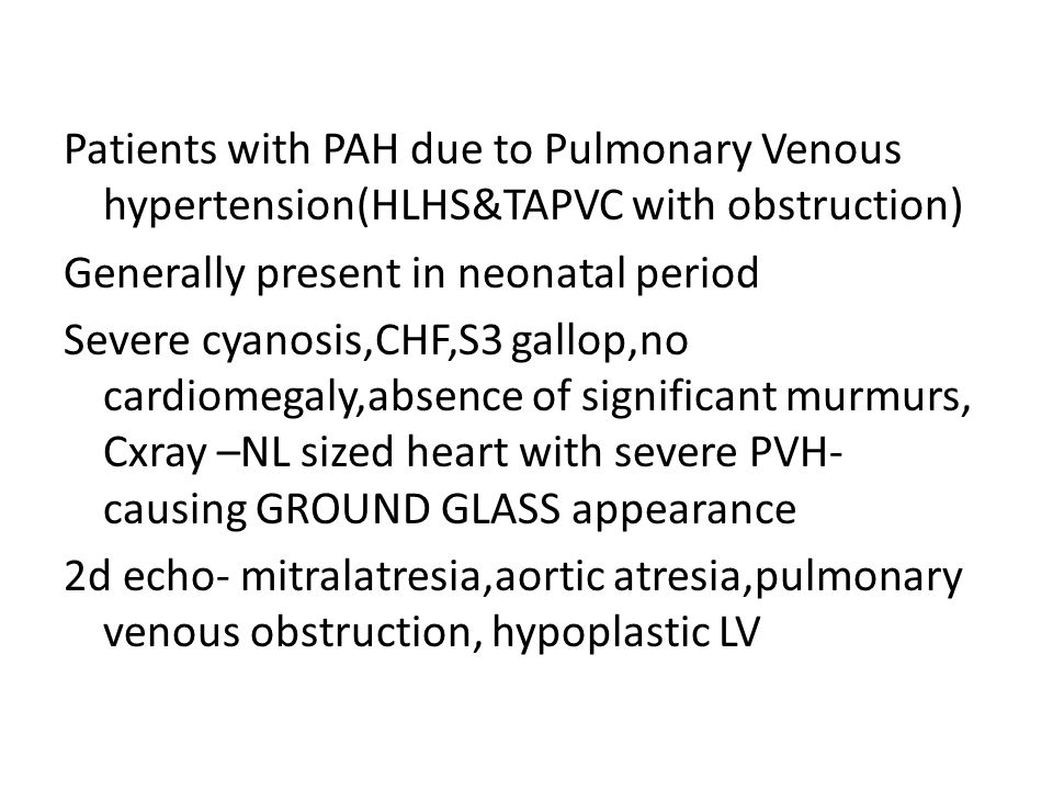 Patients with PAH due to Pulmonary Venous hypertension(HLHS&TAPVC with obstruction) Generally present in neonatal period Severe cyanosis,CHF,S3 gallop,no cardiomegaly,absence of significant murmurs, Cxray –NL sized heart with severe PVH- causing GROUND GLASS appearance 2d echo- mitralatresia,aortic atresia,pulmonary venous obstruction, hypoplastic LV