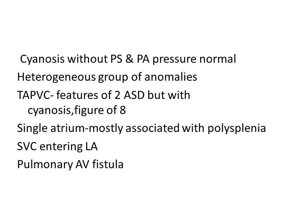 Cyanosis without PS & PA pressure normal Heterogeneous group of anomalies TAPVC- features of 2 ASD but with cyanosis,figure of 8 Single atrium-mostly associated with polysplenia SVC entering LA Pulmonary AV fistula