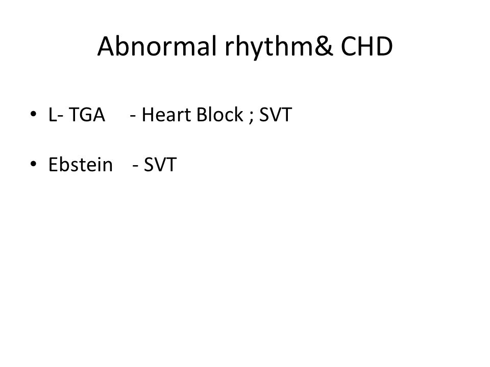 Abnormal rhythm& CHD L- TGA - Heart Block ; SVT Ebstein - SVT