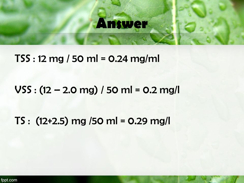 Answer TSS : 12 mg / 50 ml = 0.24 mg/ml VSS : (12 – 2.0 mg) / 50 ml = 0.2 mg/l TS : (12+2.5) mg /50 ml = 0.29 mg/l