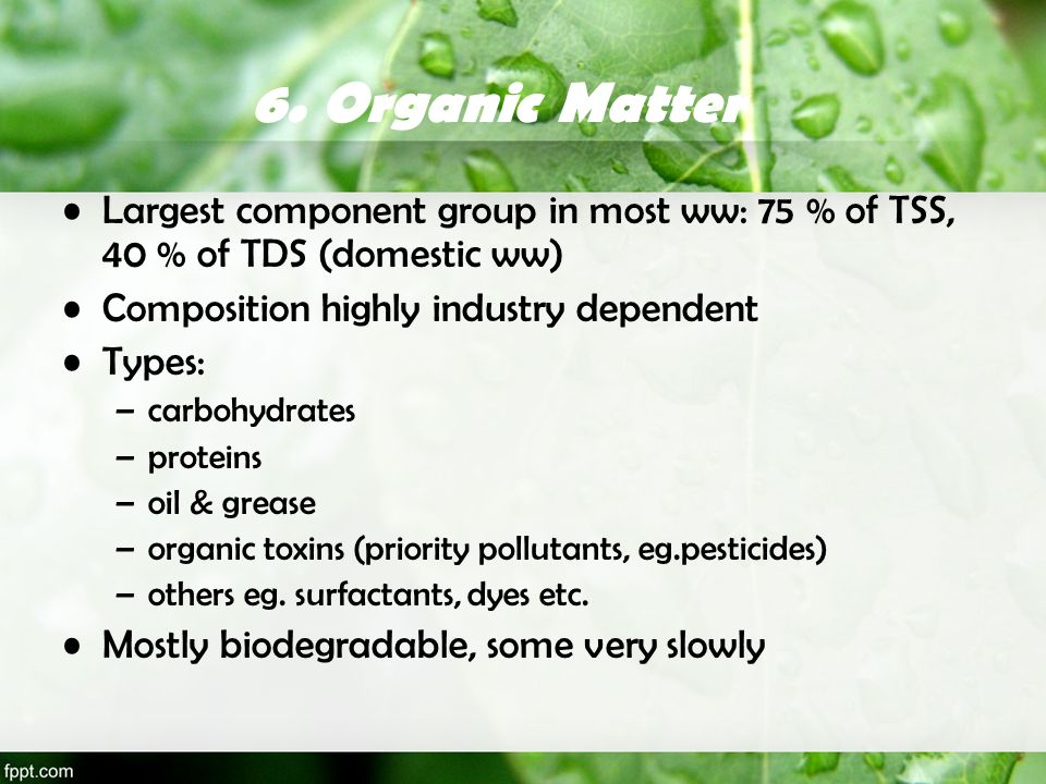 6. Organic Matter Largest component group in most ww: 75 % of TSS, 40 % of TDS (domestic ww) Composition highly industry dependent.