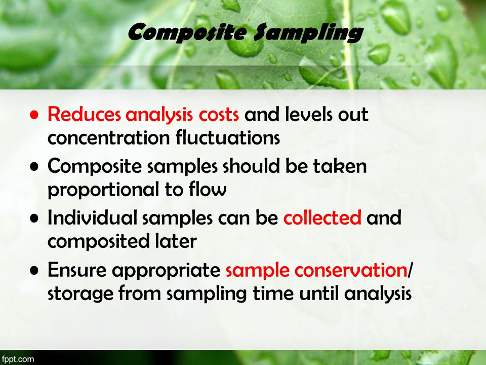 Composite Sampling Reduces analysis costs and levels out concentration fluctuations. Composite samples should be taken proportional to flow.