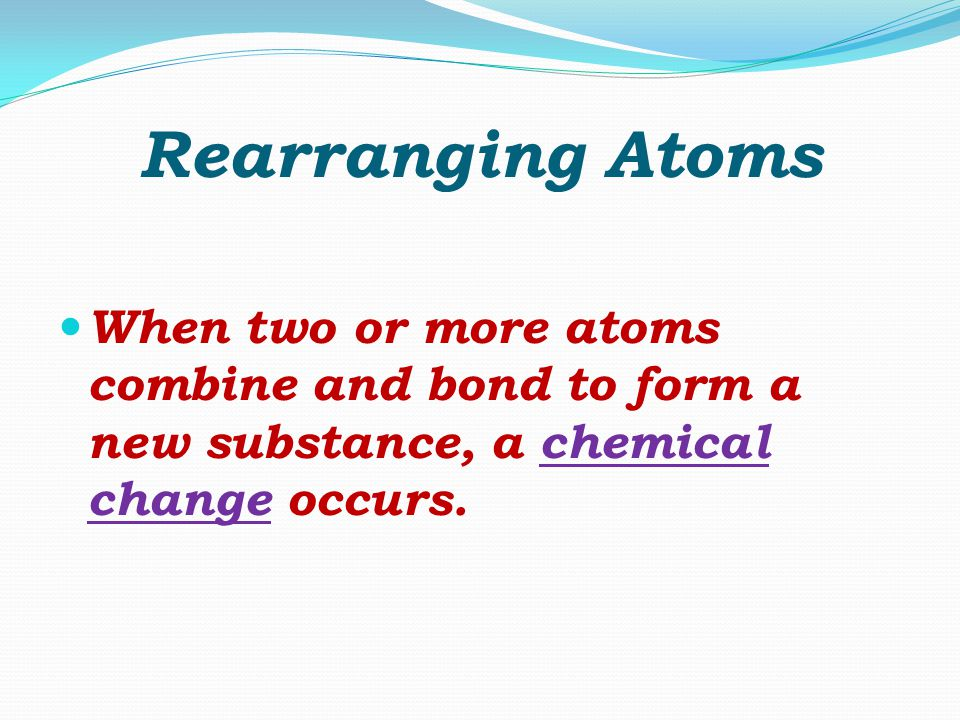 Rearranging Atoms When two or more atoms combine and bond to form a new substance, a chemical change occurs.