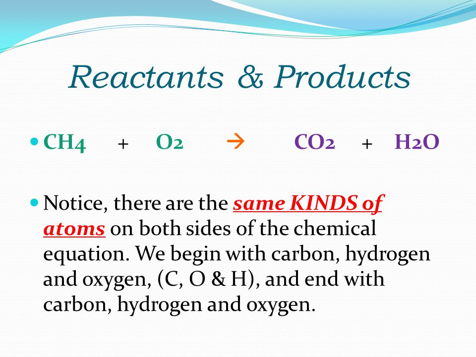 Reactants & Products CH4 + O2  CO2 + H2O