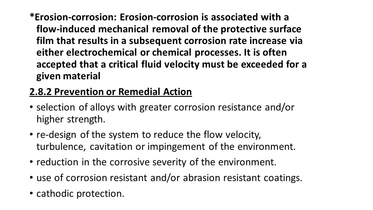 *Erosion-corrosion: Erosion-corrosion is associated with a flow-induced mechanical removal of the protective surface film that results in a subsequent corrosion rate increase via either electrochemical or chemical processes. It is often accepted that a critical fluid velocity must be exceeded for a given material