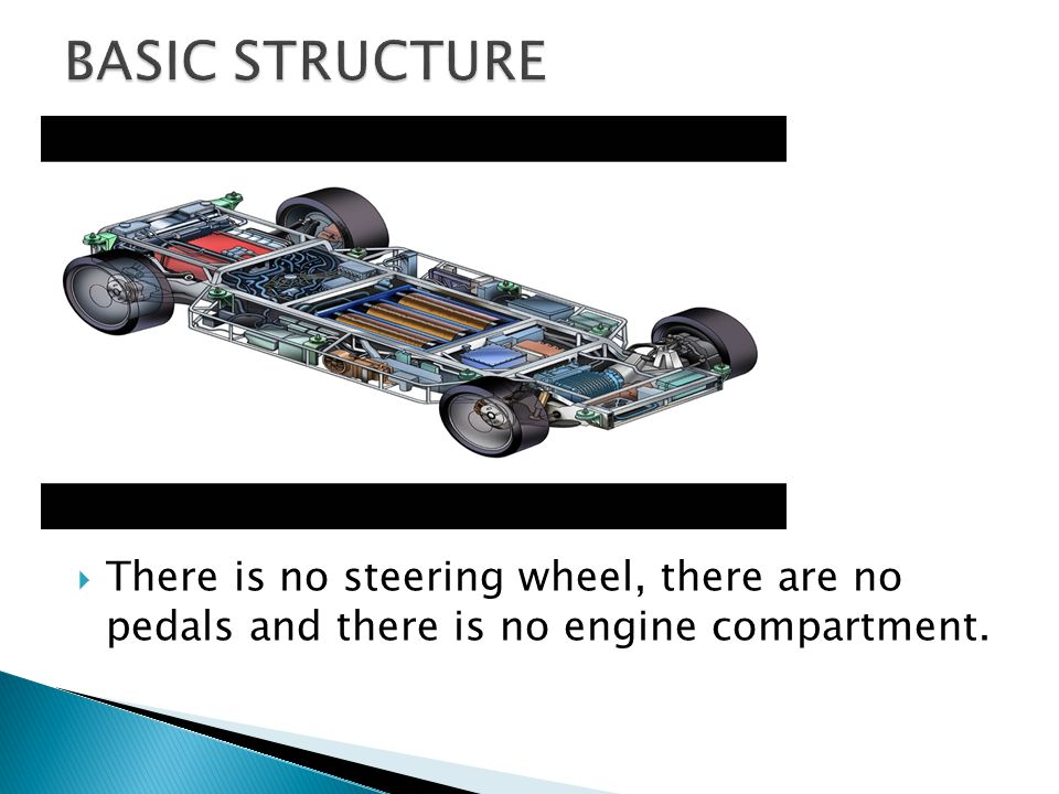 BASIC STRUCTURE There is no steering wheel, there are no pedals and there is no engine compartment.