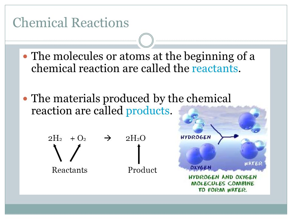 Chemical Reactions The molecules or atoms at the beginning of a chemical reaction are called the reactants.