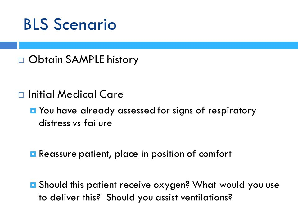BLS Scenario Obtain SAMPLE history Initial Medical Care