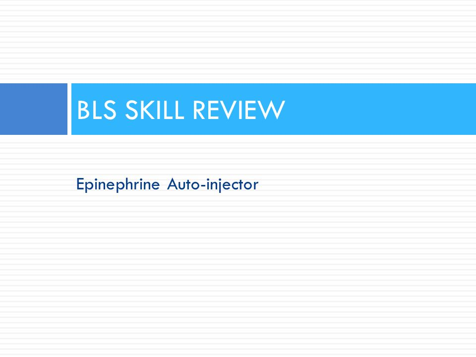 BLS SKILL REVIEW Epinephrine Auto-injector