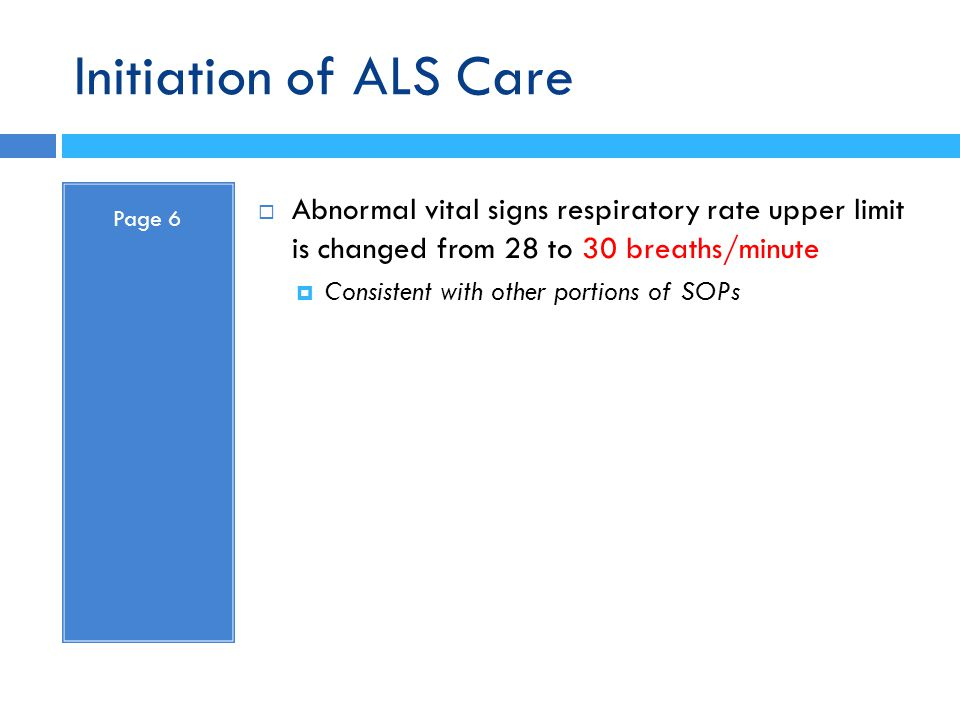 Initiation of ALS Care Page 6. Abnormal vital signs respiratory rate upper limit is changed from 28 to 30 breaths/minute.
