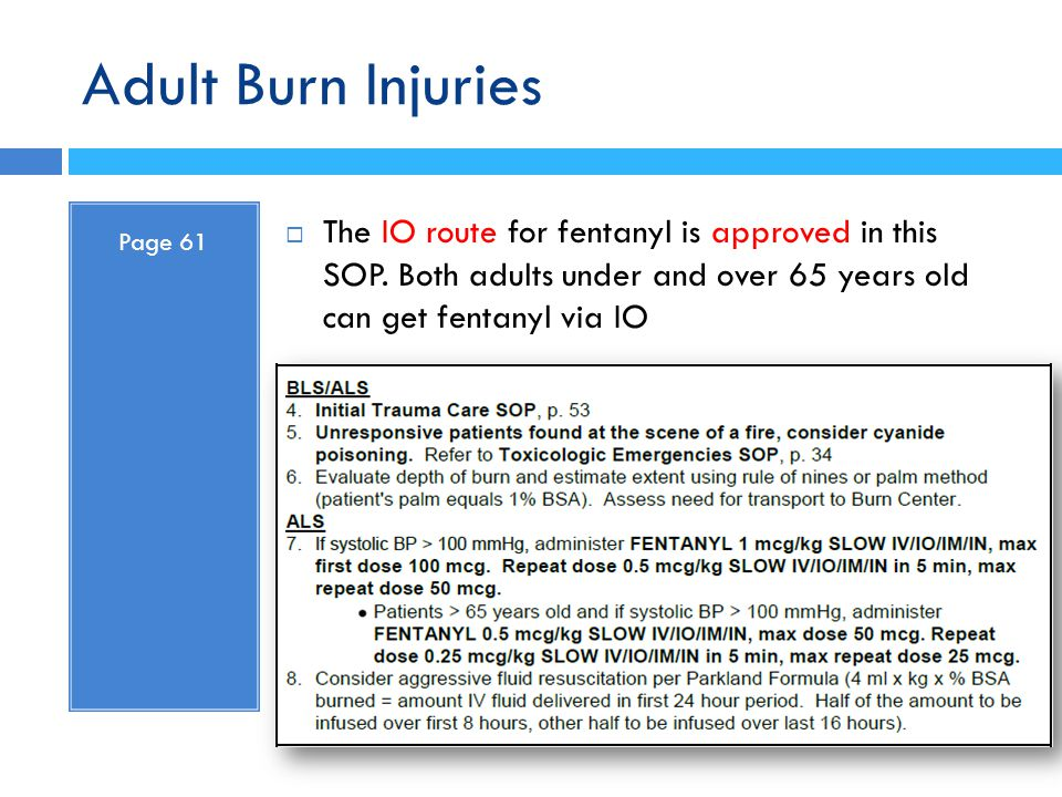 Adult Burn Injuries Page 61. The IO route for fentanyl is approved in this SOP. Both adults under and over 65 years old can get fentanyl via IO.