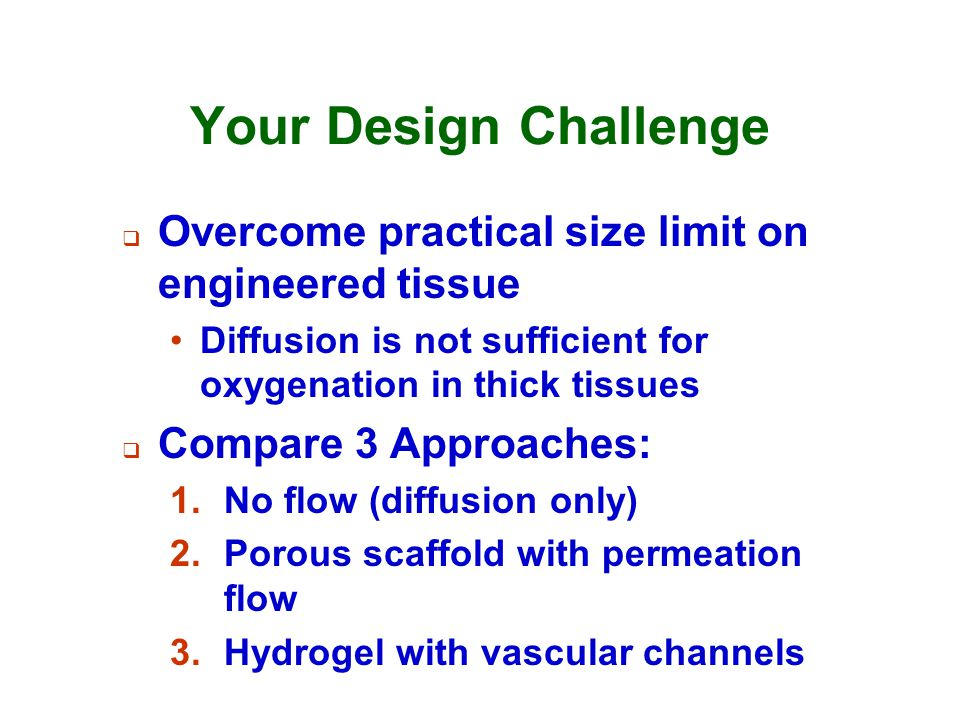 Your Design Challenge Overcome practical size limit on engineered tissue. Diffusion is not sufficient for oxygenation in thick tissues.