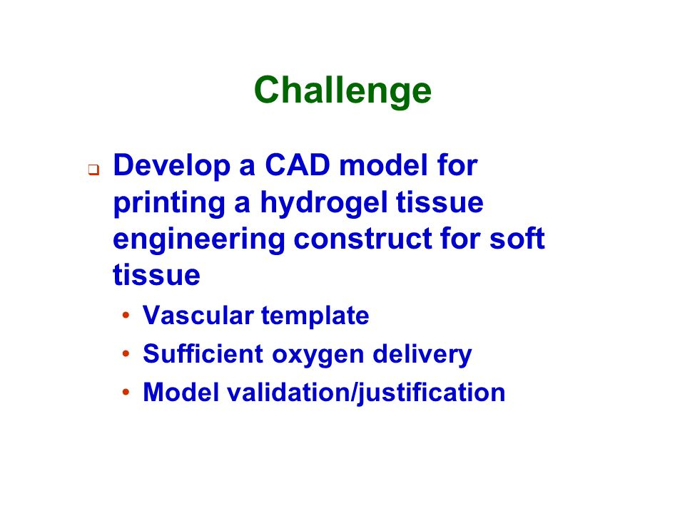 Challenge Develop a CAD model for printing a hydrogel tissue engineering construct for soft tissue.
