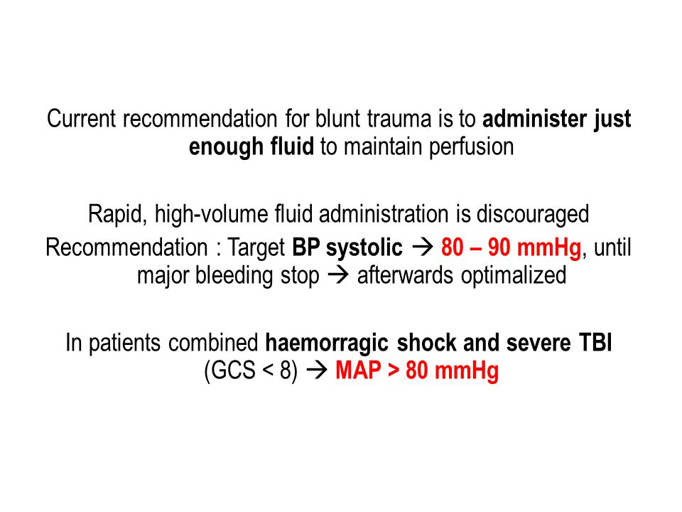 Current recommendation for blunt trauma is to administer just enough fluid to maintain perfusion Rapid, high-volume fluid administration is discouraged Recommendation : Target BP systolic  80 – 90 mmHg, until major bleeding stop  afterwards optimalized In patients combined haemorragic shock and severe TBI (GCS < 8)  MAP > 80 mmHg