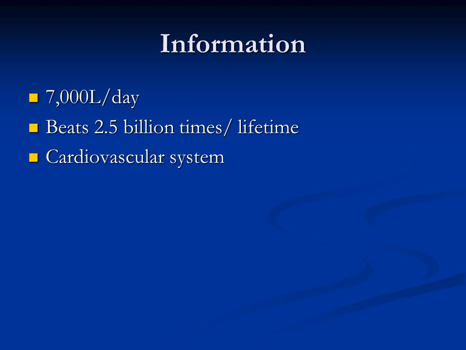 Information 7,000L/day Beats 2.5 billion times/ lifetime