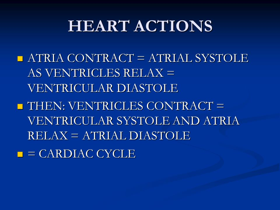 HEART ACTIONS ATRIA CONTRACT = ATRIAL SYSTOLE AS VENTRICLES RELAX = VENTRICULAR DIASTOLE.