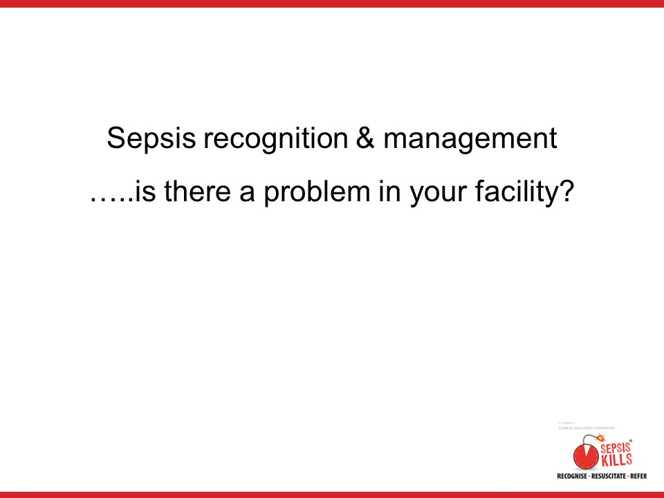 Sepsis recognition & management …..is there a problem in your facility