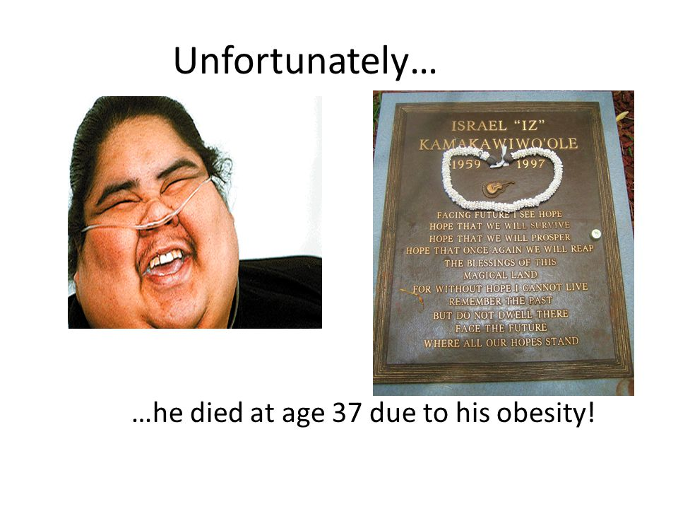Unfortunately… …he died at age 37 due to his obesity!