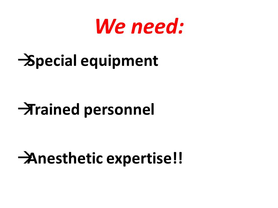 We need: Special equipment Trained personnel Anesthetic expertise!!