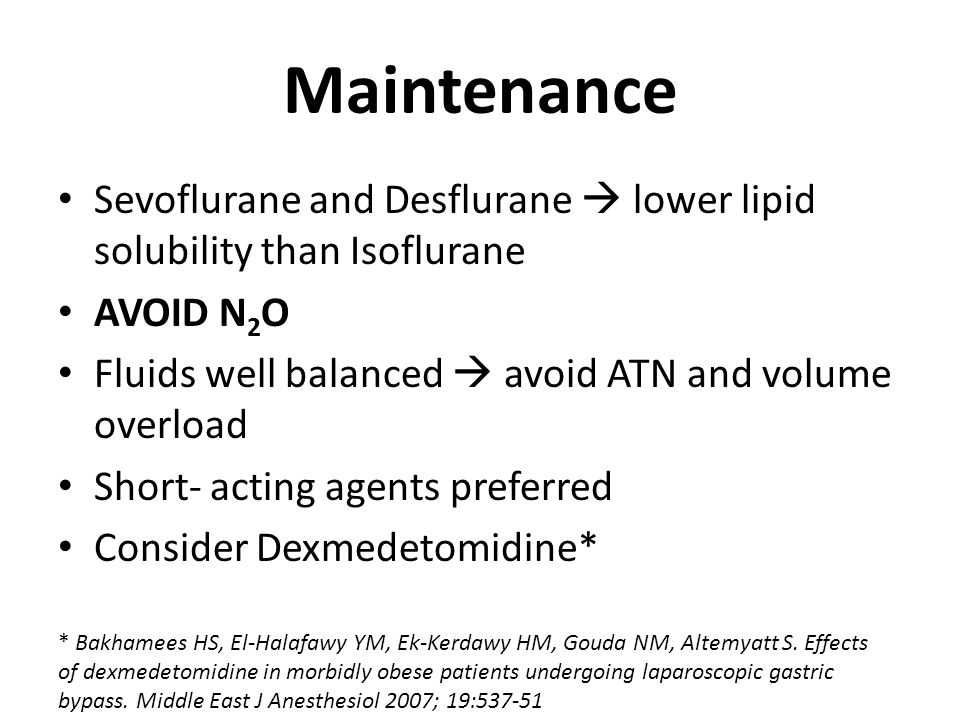 Maintenance Sevoflurane and Desflurane  lower lipid solubility than Isoflurane. AVOID N2O. Fluids well balanced  avoid ATN and volume overload.