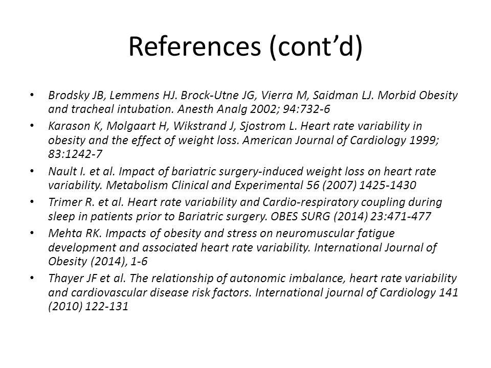 References (cont'd) Brodsky JB, Lemmens HJ. Brock-Utne JG, Vierra M, Saidman LJ. Morbid Obesity and tracheal intubation. Anesth Analg 2002; 94:732-6.