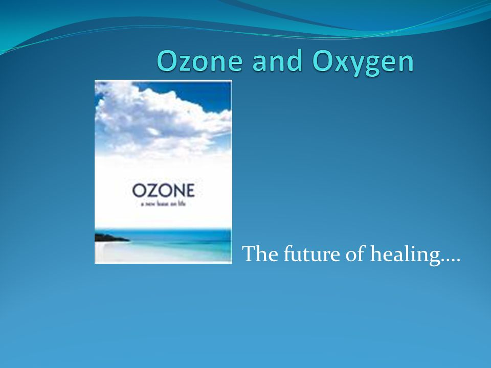 Ozone and Oxygen The future of healing….