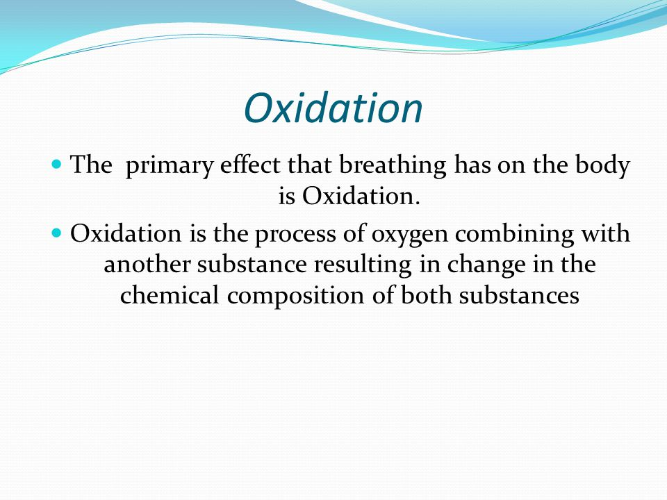 The primary effect that breathing has on the body is Oxidation.