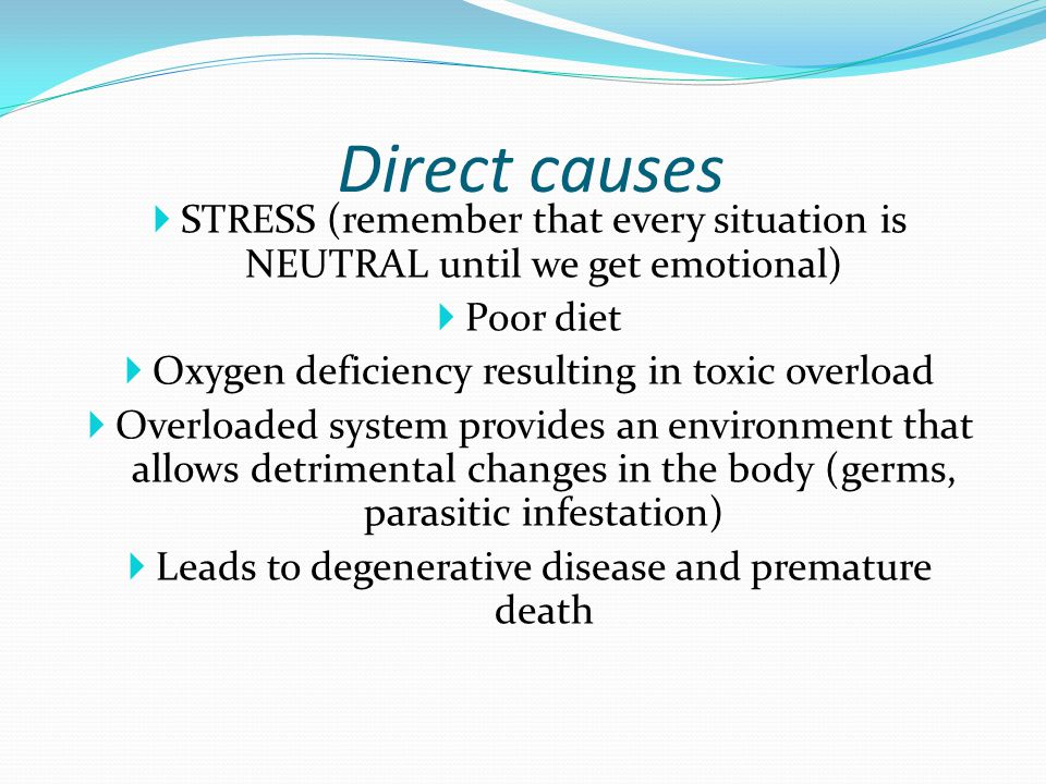 Direct causes STRESS (remember that every situation is NEUTRAL until we get emotional) Poor diet. Oxygen deficiency resulting in toxic overload.