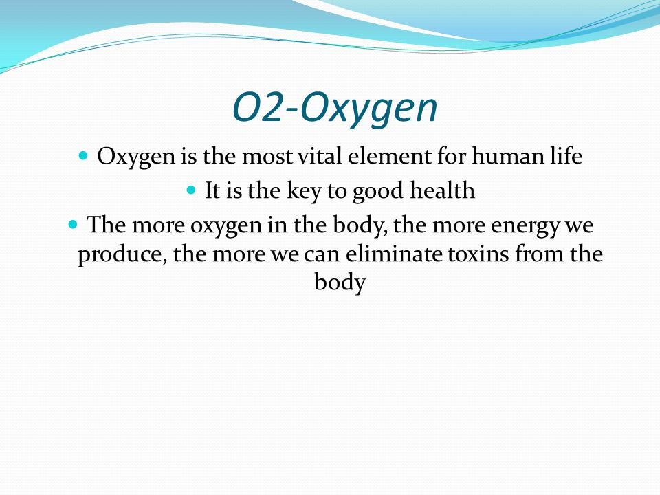 O2-Oxygen Oxygen is the most vital element for human life