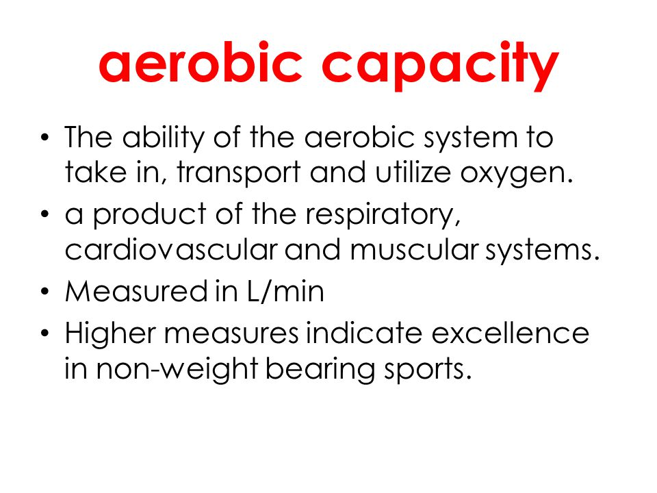 aerobic capacity The ability of the aerobic system to take in, transport and utilize oxygen.