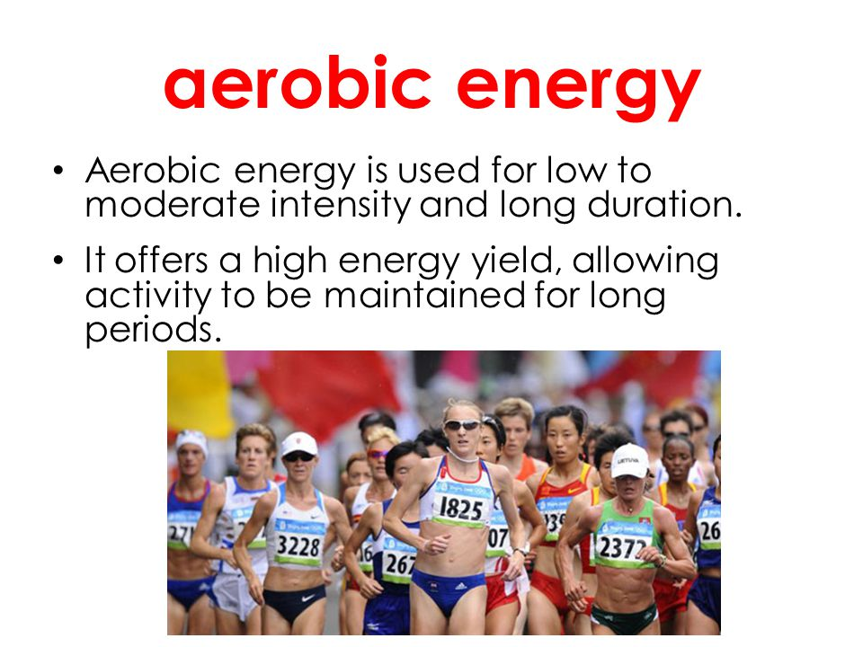 aerobic energy Aerobic energy is used for low to moderate intensity and long duration.