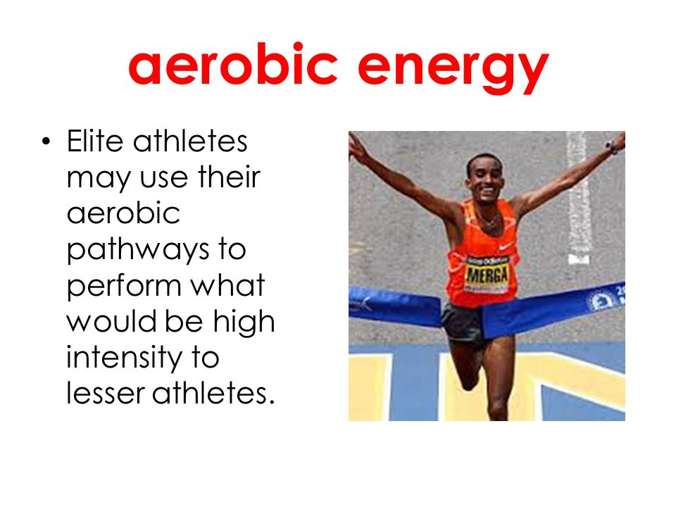 aerobic energy Elite athletes may use their aerobic pathways to perform what would be high intensity to lesser athletes.