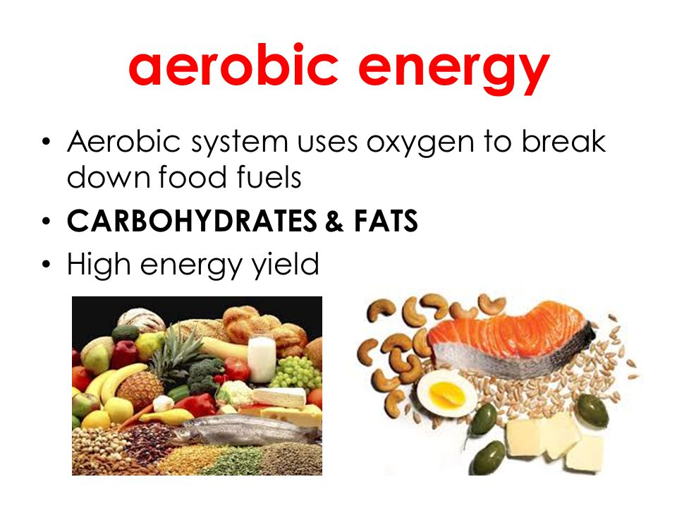 aerobic energy Aerobic system uses oxygen to break down food fuels