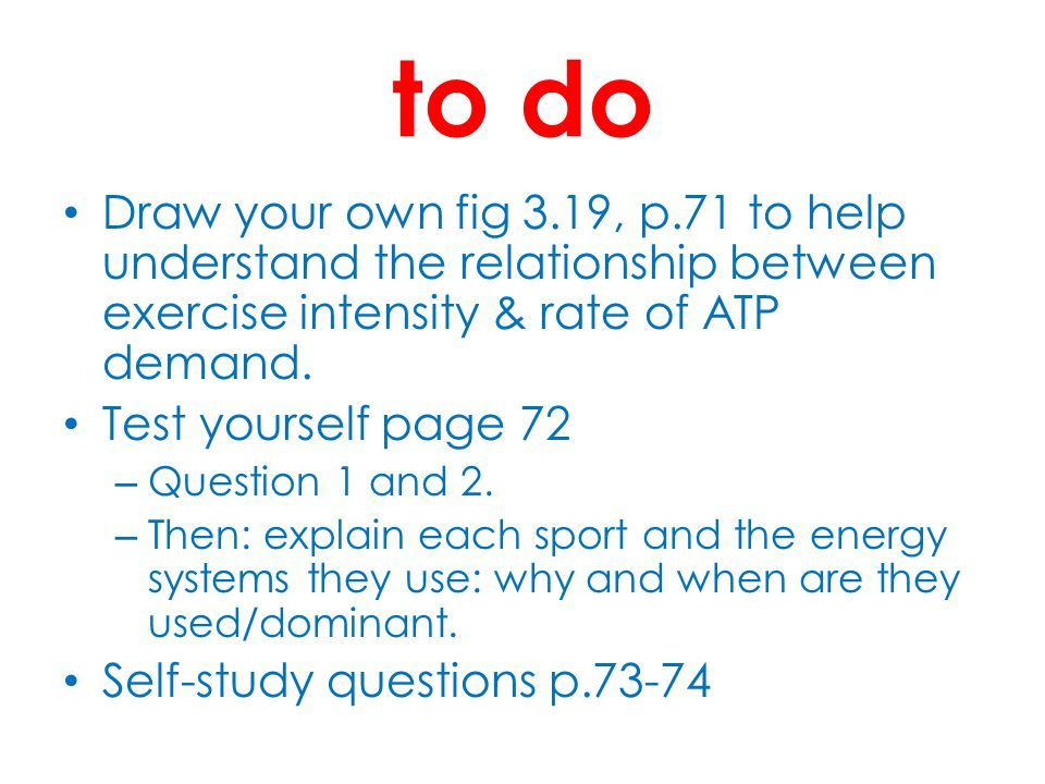 to do Draw your own fig 3.19, p.71 to help understand the relationship between exercise intensity & rate of ATP demand.