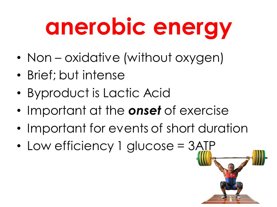 anerobic energy Non – oxidative (without oxygen) Brief; but intense