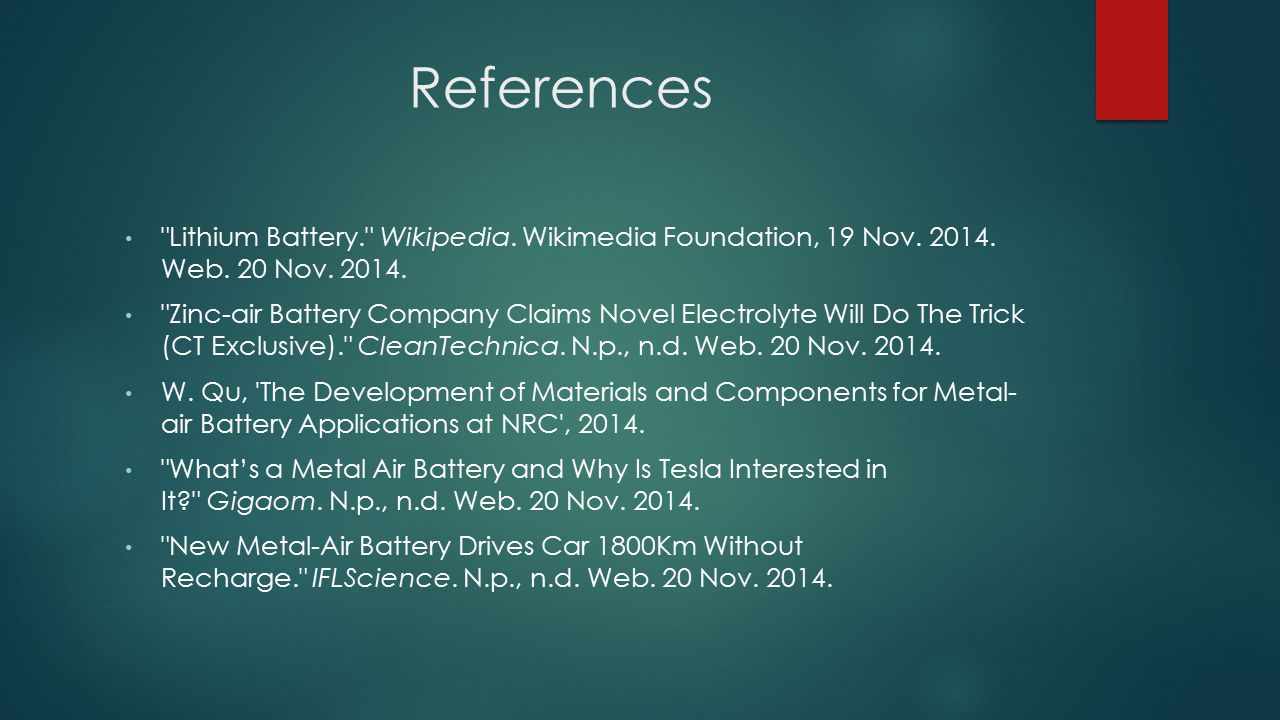 References Lithium Battery. Wikipedia. Wikimedia Foundation, 19 Nov. 2014. Web. 20 Nov. 2014.